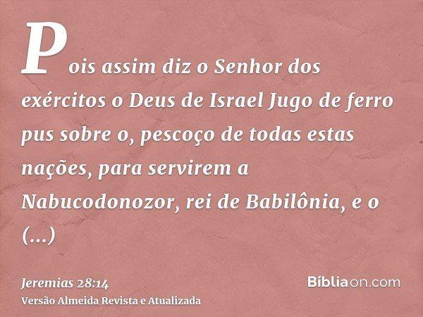 Pois assim diz o Senhor dos exércitos o Deus de Israel Jugo de ferro pus sobre o, pescoço de todas estas nações, para servirem a Nabucodonozor, rei de Babilônia