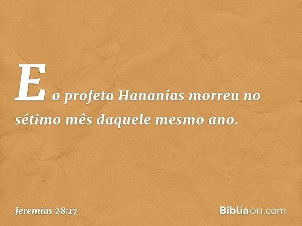 E o profeta Hananias morreu no sétimo mês daquele mesmo ano. -- Jeremias 28:17