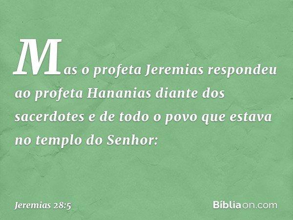 Mas o profeta Jeremias respondeu ao profeta Hananias diante dos sacerdotes e de todo o povo que estava no templo do Senhor: -- Jeremias 28:5