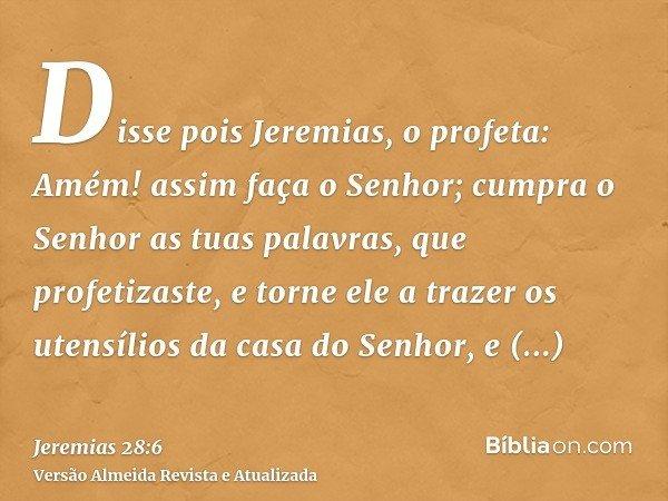 Disse pois Jeremias, o profeta: Amém! assim faça o Senhor; cumpra o Senhor as tuas palavras, que profetizaste, e torne ele a trazer os utensílios da casa do Sen