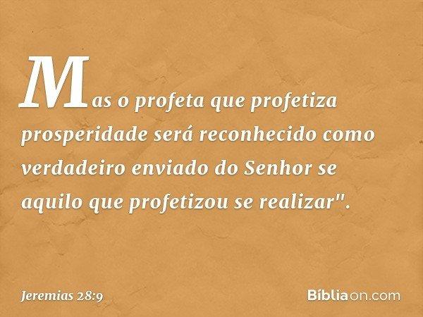 Mas o profeta que profetiza prosperidade será reconhecido como verdadeiro enviado do Senhor se aquilo que profetizou se realizar