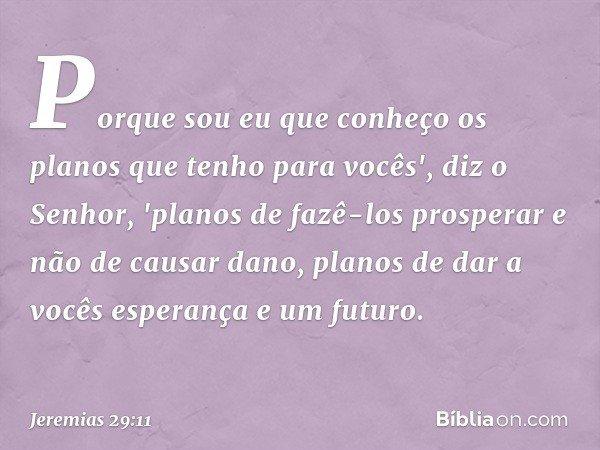 Porque sou eu que conheço os planos que tenho para vocês', diz o Senhor, 'planos de fazê-los prosperar e não de causar dano, planos de dar a vocês esperança e um futuro. --