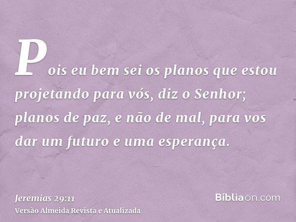 Pois eu bem sei os planos que estou projetando para vós, diz o Senhor; planos de paz, e não de mal, para vos dar um futuro e uma esperança.