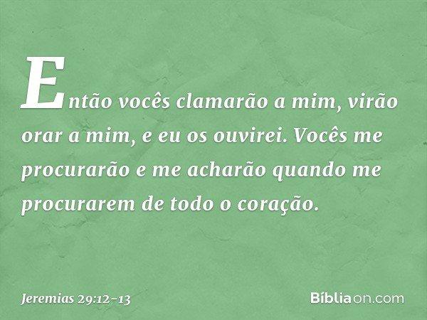 Então vocês clamarão a mim, virão orar a mim, e eu os ouvirei. Vocês me procurarão e me acharão quando me procurarem de todo o coração. -- Jeremias 29:12-13