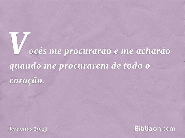 Vocês me procurarão e me acharão quando me procurarem de todo o coração. -- Jeremias 29:13