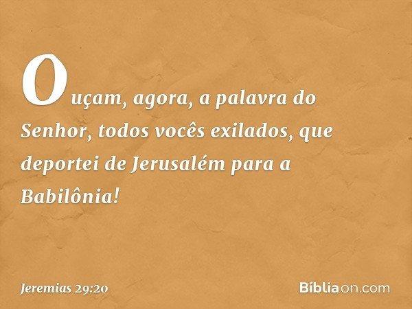 """""""Ouçam, agora, a palavra do Senhor, todos vocês exilados, que deportei de Jerusalém para a Babilônia! -- Jeremias 29:20"""