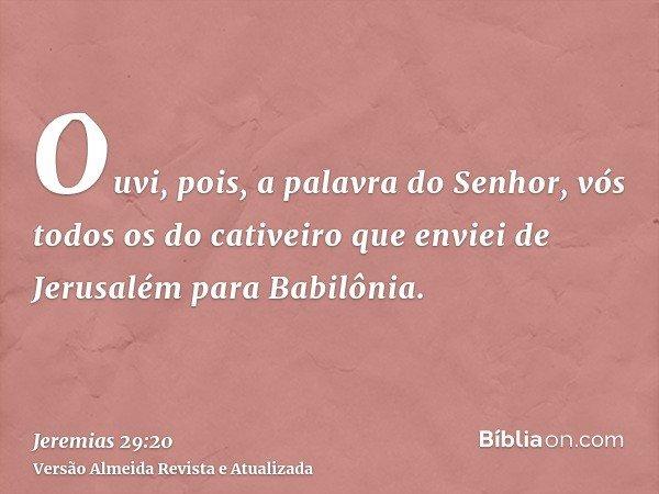 Ouvi, pois, a palavra do Senhor, vós todos os do cativeiro que enviei de Jerusalém para Babilônia.