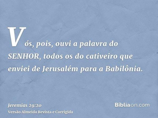 Vós, pois, ouvi a palavra do SENHOR, todos os do cativeiro que enviei de Jerusalém para a Babilônia.