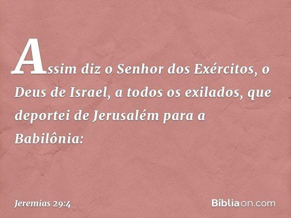 """""""Assim diz o Senhor dos Exércitos, o Deus de Israel, a todos os exilados, que deportei de Jerusalém para a Babilônia: -- Jeremias 29:4"""