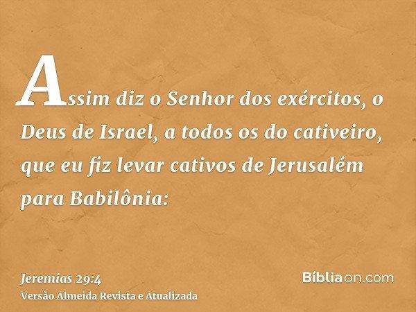 Assim diz o Senhor dos exércitos, o Deus de Israel, a todos os do cativeiro, que eu fiz levar cativos de Jerusalém para Babilônia: