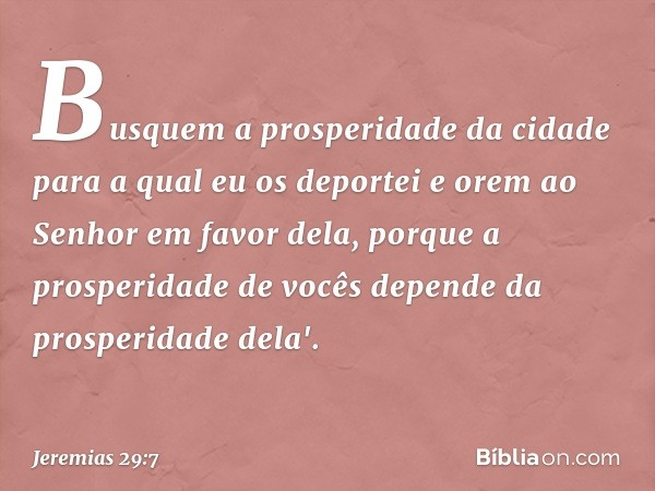Busquem a prosperidade da cidade para a qual eu os deportei e orem ao Senhor em favor dela, porque a prosperidade de vocês depende da prosperidade dela'. -- Je