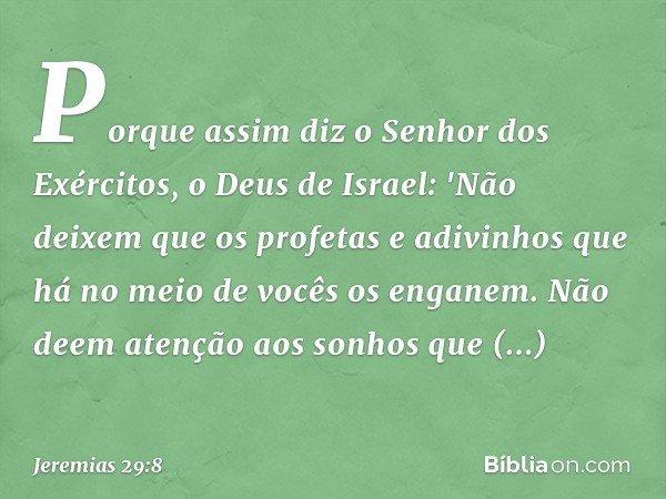 Porque assim diz o Senhor dos Exércitos, o Deus de Israel: 'Não deixem que os profetas e adivinhos que há no meio de vocês os enganem. Não deem atenção aos son