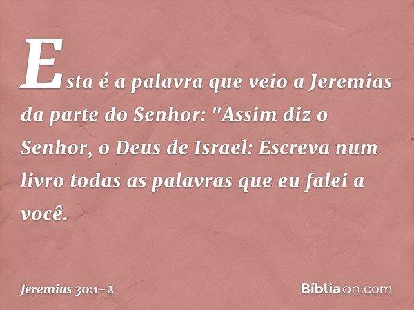 """Esta é a palavra que veio a Jeremias da parte do Senhor: """"Assim diz o Senhor, o Deus de Israel: Escreva num livro todas as palavras que eu falei a você. -- Jere"""