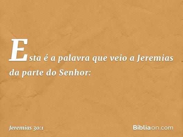 Esta é a palavra que veio a Jeremias da parte do Senhor: -- Jeremias 30:1