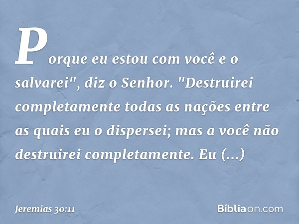 """Porque eu estou com você e o salvarei"""", diz o Senhor. """"Destruirei completamente todas as nações entre as quais eu o dispersei; mas a você não destruirei complet"""