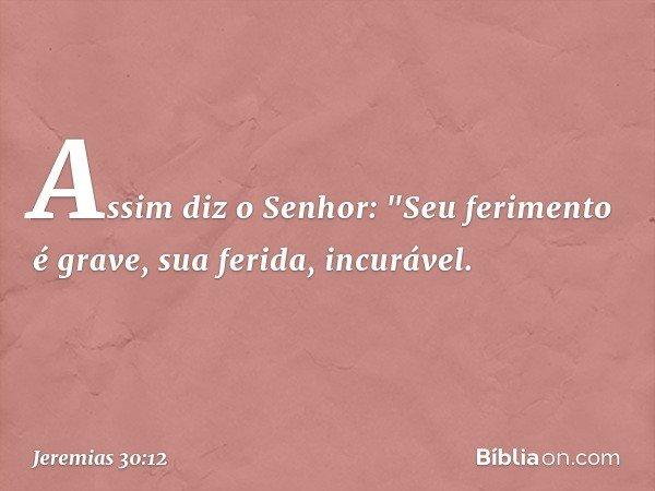 """Assim diz o Senhor: """"Seu ferimento é grave, sua ferida, incurável. -- Jeremias 30:12"""