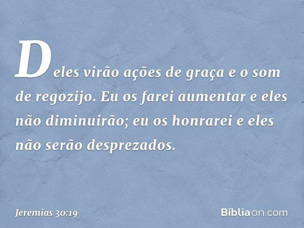 Deles virão ações de graça e o som de regozijo. Eu os farei aumentar e eles não diminuirão; eu os honrarei e eles não serão desprezados. -- Jeremias 30:19