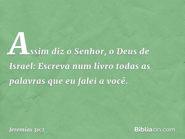 """""""Assim diz o Senhor, o Deus de Israel: Escreva num livro todas as palavras que eu falei a você. -- Jeremias 30:2"""
