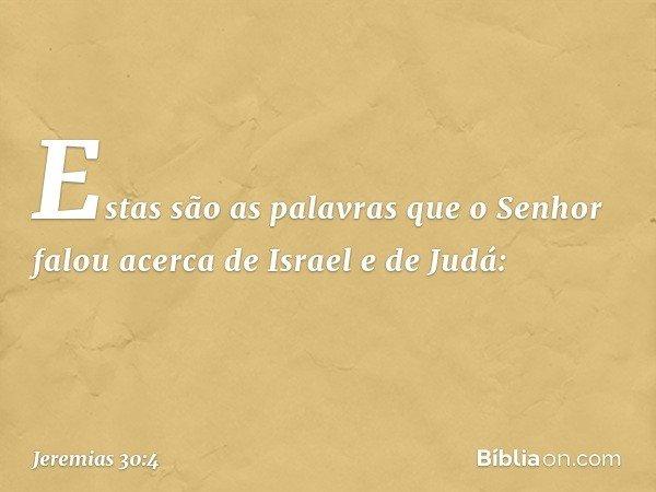 Estas são as palavras que o Senhor falou acerca de Israel e de Judá: -- Jeremias 30:4