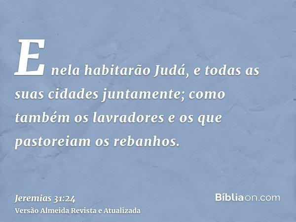 E nela habitarão Judá, e todas as suas cidades juntamente; como também os lavradores e os que pastoreiam os rebanhos.