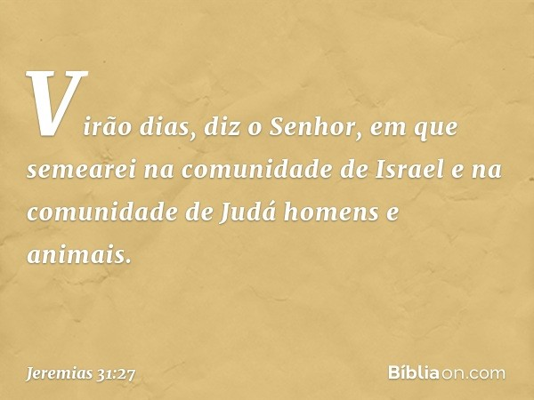 """""""Virão dias"""", diz o Senhor, """"em que semearei na comunidade de Israel e na comunidade de Judá homens e animais. -- Jeremias 31:27"""