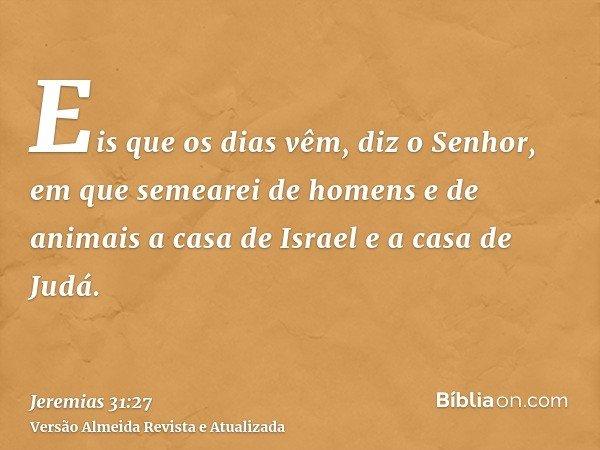 Eis que os dias vêm, diz o Senhor, em que semearei de homens e de animais a casa de Israel e a casa de Judá.