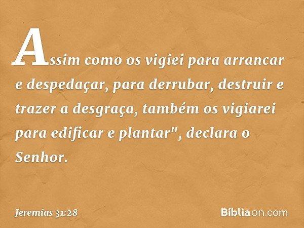 """Assim como os vigiei para arrancar e despedaçar, para derrubar, destruir e trazer a desgraça, também os vigiarei para edificar e plantar"""", declara o Senhor. --"""