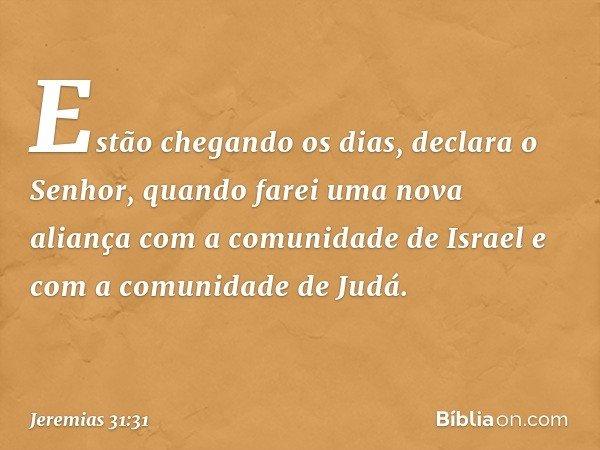 """""""Estão chegando os dias"""", declara o Senhor, """"quando farei uma nova aliança com a comunidade de Israel e com a comunidade de Judá. -- Jeremias 31:31"""