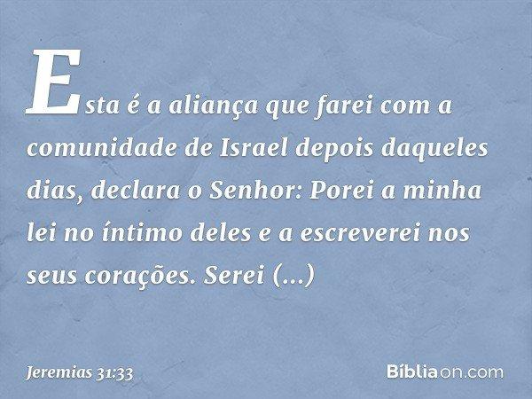 """""""Esta é a aliança que farei com a comunidade de Israel depois daqueles dias"""", declara o Senhor: """"Porei a minha lei no íntimo deles e a escreverei nos seus coraç"""