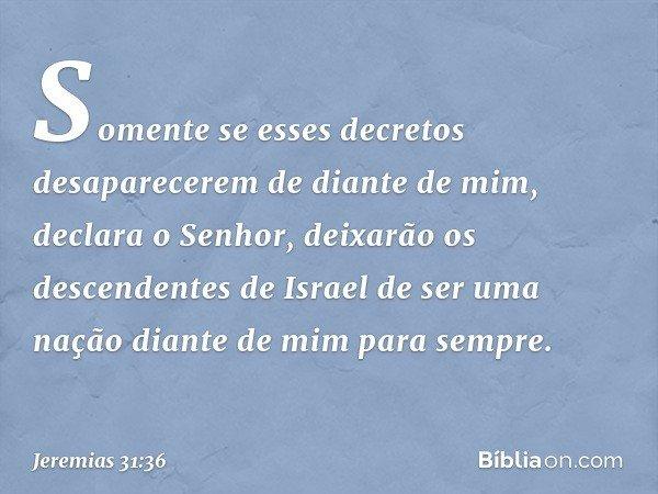 """""""Somente se esses decretos desaparecerem de diante de mim"""", declara o Senhor, """"deixarão os descendentes de Israel de ser uma nação diante de mim para sempre"""". -"""