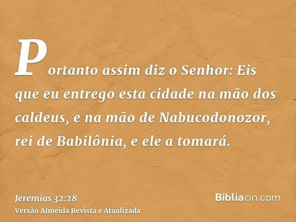 Portanto assim diz o Senhor: Eis que eu entrego esta cidade na mão dos caldeus, e na mão de Nabucodonozor, rei de Babilônia, e ele a tomará.