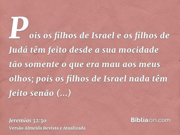 Pois os filhos de Israel e os filhos de Judá têm feito desde a sua mocidade tão somente o que era mau aos meus olhos; pois os filhos de Israel nada têm feito se