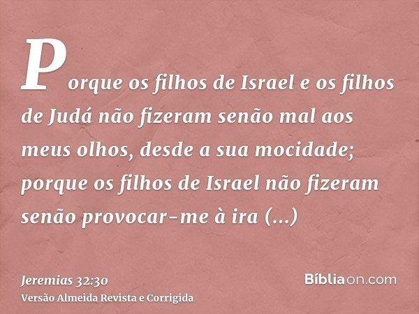 Porque os filhos de Israel e os filhos de Judá não fizeram senão mal aos meus olhos, desde a sua mocidade; porque os filhos de Israel não fizeram senão provocar