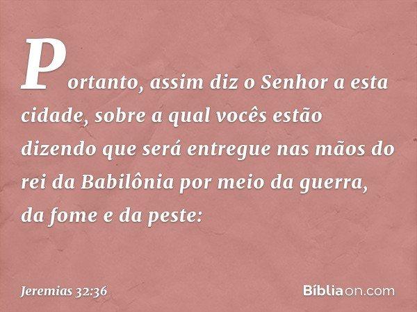 """""""Portanto, assim diz o Senhor a esta cidade, sobre a qual vocês estão dizendo que será entregue nas mãos do rei da Babilônia por meio da guerra, da fome e da pe"""