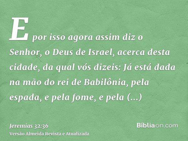 E por isso agora assim diz o Senhor, o Deus de Israel, acerca desta cidade, da qual vós dizeis: Já está dada na mão do rei de Babilônia, pela espada, e pela fom