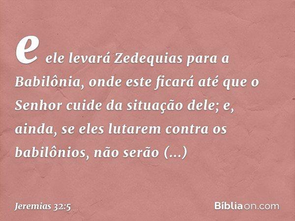 e ele levará Zedequias para a Babilônia, onde este ficará até que o Senhor cuide da situação dele; e, ainda, se eles lutarem contra os babilônios, não serão bem
