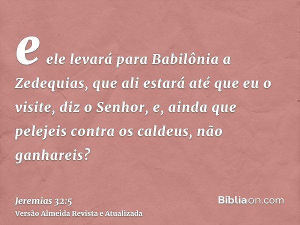 e ele levará para Babilônia a Zedequias, que ali estará até que eu o visite, diz o Senhor, e, ainda que pelejeis contra os caldeus, não ganhareis?