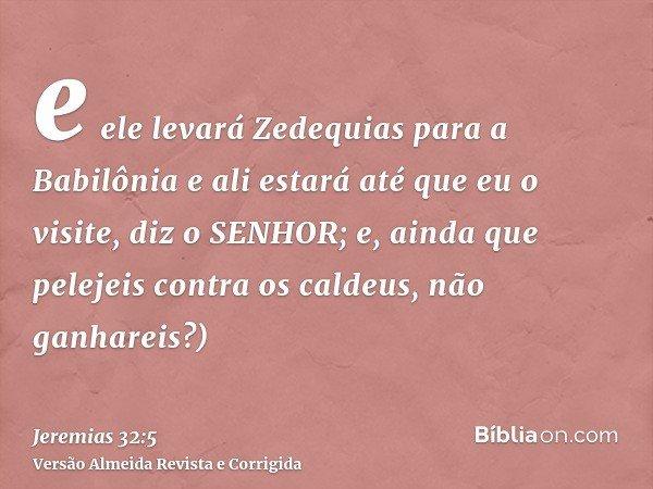 e ele levará Zedequias para a Babilônia e ali estará até que eu o visite, diz o SENHOR; e, ainda que pelejeis contra os caldeus, não ganhareis?)