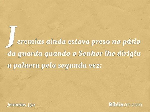 Jeremias ainda estava preso no pátio da guarda quando o Senhor lhe dirigiu a palavra pela segunda vez: -- Jeremias 33:1