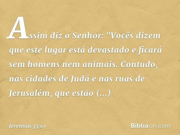 """Assim diz o Senhor: """"Vocês dizem que este lugar está devastado e ficará sem homens nem animais. Contudo, nas cidades de Judá e nas ruas de Jerusalém, que estão"""