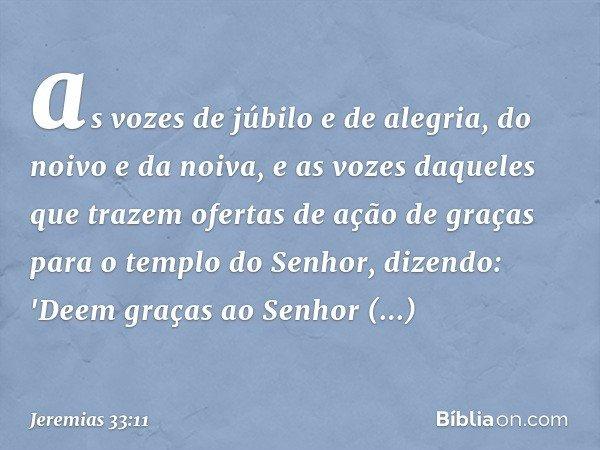 as vozes de júbilo e de alegria, do noivo e da noiva, e as vozes daqueles que trazem ofertas de ação de graças para o templo do Senhor, dizendo: 'Deem graças ao
