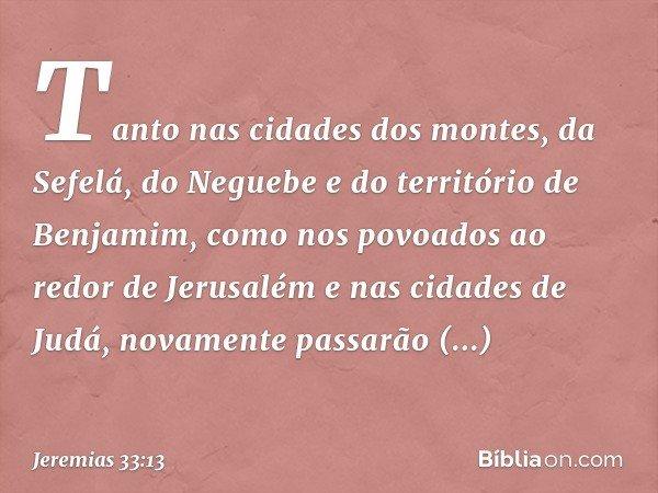 Tanto nas cidades dos montes, da Sefelá, do Neguebe e do território de Benjamim, como nos povoados ao redor de Jerusalém e nas cidades de Judá, novamente passa