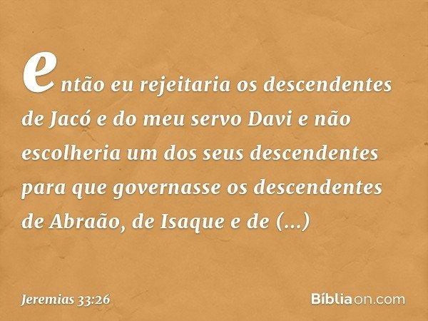 então eu rejeitaria os descendentes de Jacó e do meu servo Davi e não escolheria um dos seus descendentes para que governasse os descendentes de Abraão, de Is