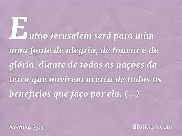 Então Jerusalém será para mim uma fonte de alegria, de louvor e de glória, diante de todas as nações da terra que ouvirem acerca de todos os benefícios que faço