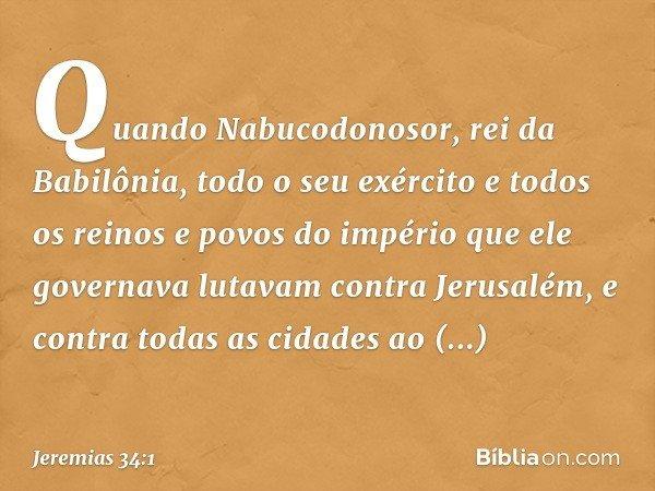 Quando Nabucodonosor, rei da Babilônia, todo o seu exército e todos os reinos e povos do império que ele governava lutavam contra Jerusalém, e contra todas as c