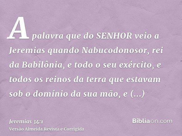 A palavra que do SENHOR veio a Jeremias quando Nabucodonosor, rei da Babilônia, e todo o seu exército, e todos os reinos da terra que estavam sob o domínio da s