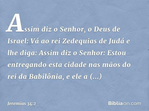 """""""Assim diz o Senhor, o Deus de Israel: Vá ao rei Zedequias de Judá e lhe diga: Assim diz o Senhor: Estou entregando esta cidade nas mãos do rei da Babilônia, e"""