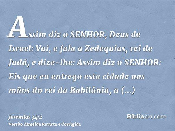 Assim diz o SENHOR, Deus de Israel: Vai, e fala a Zedequias, rei de Judá, e dize-lhe: Assim diz o SENHOR: Eis que eu entrego esta cidade nas mãos do rei da Babi