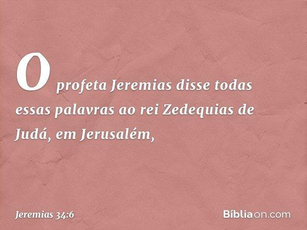 O profeta Jeremias disse todas essas palavras ao rei Zedequias de Judá, em Jerusalém, -- Jeremias 34:6
