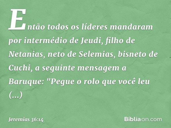 """Então todos os líderes mandaram por intermédio de Jeudi, filho de Netanias, neto de Selemias, bisneto de Cuchi, a seguinte mensagem a Baruque: """"Pegue o rolo qu"""